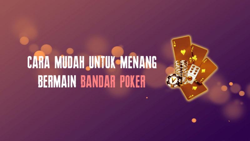 Cara Bermain Bandar Poker yang Mudah Menang